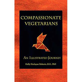 Compassionate Vegetarians An Illustrated Journey by Roberts & Holly & Harlayne