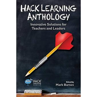 Hack Learning Anthology Innovative Solutions for Teachers and Leaders by Barnes & Mark