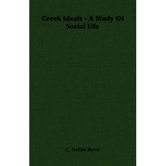 Greek Ideals  A Study Of Social Life by Burns & C. Delisle