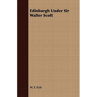 Edinburgh Under Sir Walter Scott by Fyfe & W. T.