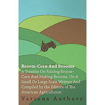 BroomCorn and Brooms  A Treatise on Raising BroomCorn and Making Brooms on a Small or Large Scale Written and Compiled by the Editors of The American Agriculturist by Various