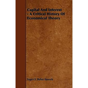 Capital And Interest  A Critical History Of Economical Theory by Bawerk & Eugen V. Bohm
