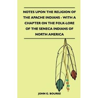 Notes Upon the Religion of the Apache Indians  With a Chapter on the FolkLore of the Seneca Indians of North America by Bourke & John G.