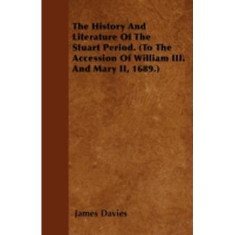 The History And Literature Of The Stuart Period. To The Accession Of William III. And Mary II 1689. by Davies & James