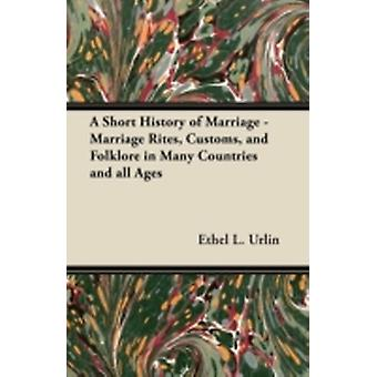 A Short History of Marriage  Marriage Rites Customs and Folklore in Many Countries and all Ages by Urlin & Ethel L.