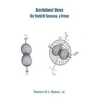 Gravitational Waves The World of Tomorrow A Primer by Baker & Robert