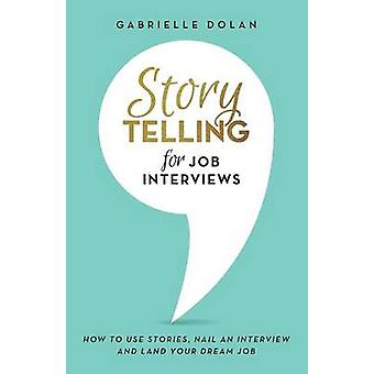 Storytelling for Job Interviews How to use Stories Nail an Interview and Land your Dream Job by Dolan & Gabrielle
