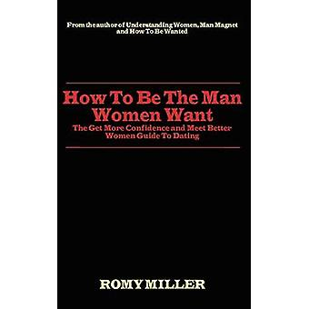 How to Be the Man Women Want The Get More Confidence and Meet Better Women Guide To Dating by Miller & Romy