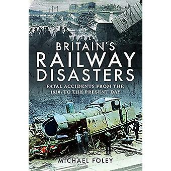 Britain's Railway Disasters - Fatal Accidents From the 1830s to the Pr