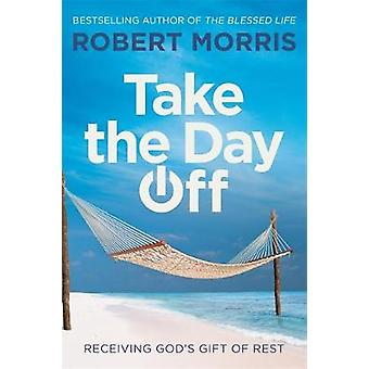 Take the Day Off - Receiving God's Gift of Rest by Robert Morris - 978