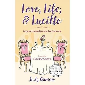 Love - Life - and Lucille - Lessons Learned from a Centenarian by Judy