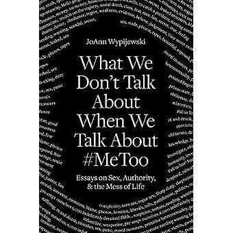 What We Don't Talk about When We Talk about #metoo - Essays on Sex - A