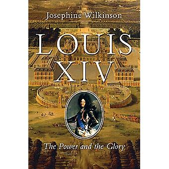 Louis XIV - The Power and the Glory by Josephine Wilkinson - 978164313