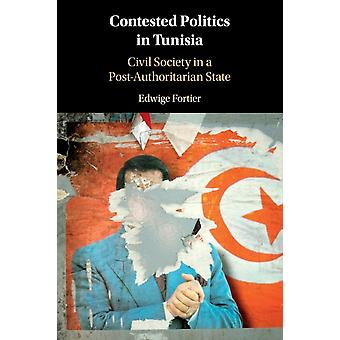 Contested Politics in Tunisia  Civil Society in a PostAuthoritarian State by Edwige Fortier