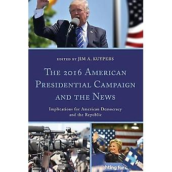 The 2016 American Presidential Campaign and the News Implications for American Democracy and the Republic Lexington Studies in Political Communication