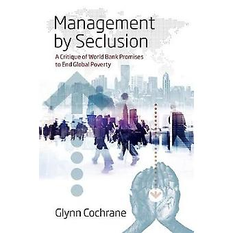 Management by Seclusion A Critique of World Bank Promises to End Global Poverty