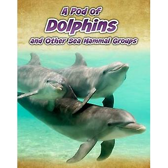 A Pod of Dolphins - and Other Sea Mammal Groups by Richard Spilsbury -