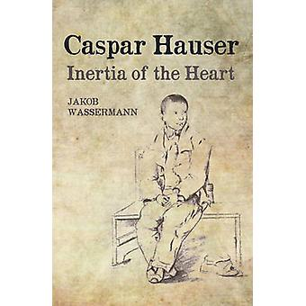 Caspar Hauser - Inertia of the Heart (2nd Revised edition) by Jakob Wa