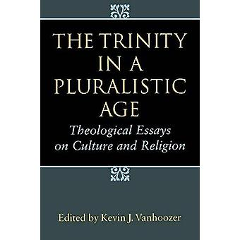 The Trinity in a Pluralistic Age Theological Essays on Culture and Religion by Vanhoozer & Kevin J.