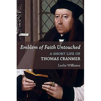 Emblem of Faith Untouched - A Short Life of Thomas Cranmer by Leslie W