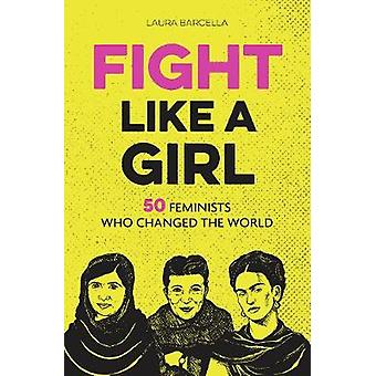 Fight Like a Girl - 50 Feminists Who Changed the World by Laura Barcel