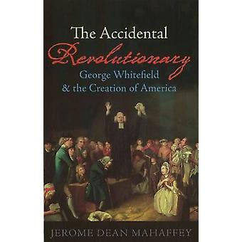 The Accidental Revolutionary  George Whitefield and the Creation of America by Jerome Dean Mahaffey