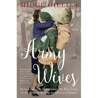 Army Wives  From Crimea to Afghanistan the Real Lives of the Women Behind the Men in Uniform by Midge Gillies