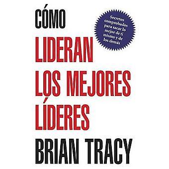 Como Lideran los Mejores Lideres Secretos Probados Para Obtener Lo Mejor de Ti Mismo y de Otros  How the Best Leaders Lead by Tracy & Brian
