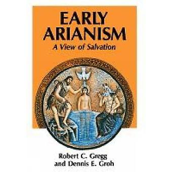 Early Arianism A View of Salvation by Gregg & Robert C.