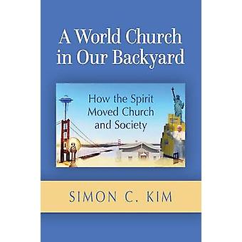 World Church in Our Backyard How the Spirit Moved Church and Society by Kim & Simon C