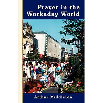 Prayer in the Workaday World by Middleton & Arthur
