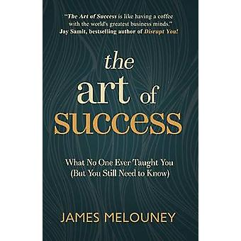 The Art of Success What No One Ever Taught You But You Still Need to Know by Melouney & James