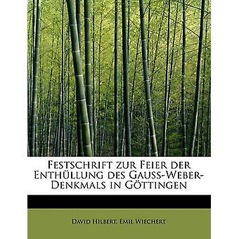 Festschrift Zur Feier der Enthllung des GaussWeberDenkmals in Gttingen von Hilbert & Emil Wiechert & David