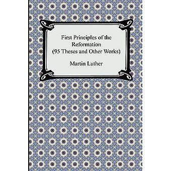 First Principles of the Reformation 95 Theses and Other Works by Luther & Martin