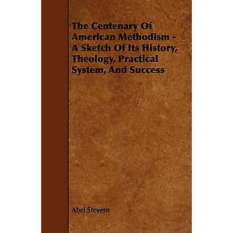 The Centenary Of American Methodism  A Sketch Of Its History Theology Practical System And Success by Stevens & Abel