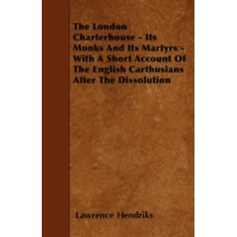 The London Charterhouse  Its Monks And Its Martyrs  With A Short Account Of The English Carthusians After The Dissolution by Hendriks & Lawrence