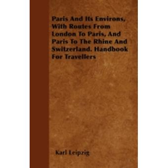 Paris And Its Environs With Routes From London To Paris And Paris To The Rhine And Switzerland. Handbook For Travellers by Leipzig &  Karl