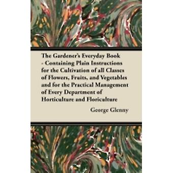 The Gardeners Everyday Book  Containing Plain Instructions for the Cultivation of all Classes of Flowers Fruits and Vegetables and for the Practical Management of Every Department of Horticulture by Glenny & George