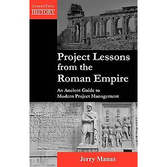 Project Lessons from the Roman Empire An Ancient Guide to Modern Project Management by Manas & Jerry