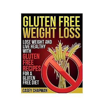 Gluten Free Weight Loss Lose Weight and Live Healthy with Gluten Free Recipes for a Gluten Free Diet by Chapman & Casey