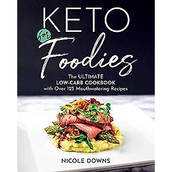 Keto For Foodies - The Ultimate Low-Carb Cookbook with over 125 Mouthw