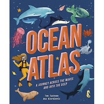 Ocean Atlas  A journey across the waves and into the deep by Tom Jackson & Illustrated by Ana Djordjevic
