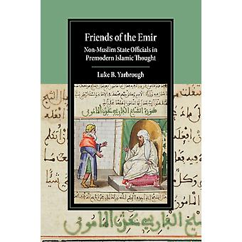 Friends of the Emir  NonMuslim State Officials in Premodern Islamic Thought by Luke B Yarbrough