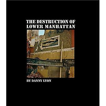 Danny Lyon The Destruction of Lower Manhattan by Contributions by Danny Lyon