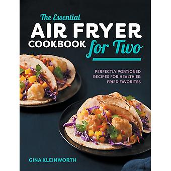 The Essential Air Fryer Cookbook for Two  Perfectly Portioned Recipes for Healthier Fried Favorites by Gina Kleinworth