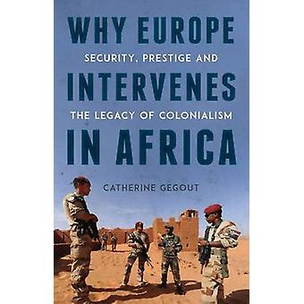 Why Europe Intervenes in Africa - Security Prestige and the Legacy of
