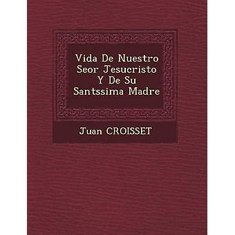 Vida De Nuestro Seor Jesucristo Y De Su Santssima Madre by CROISSET & Juan