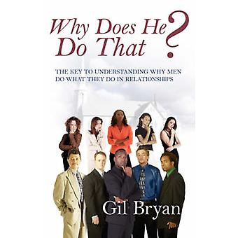 Why Does He Do That the Key to Understanding Why Men Do What They Do in Relationships by Bryan & Gil