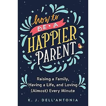 How to be a Happier Parent - Raising Afamily - Having a Life and Lovin