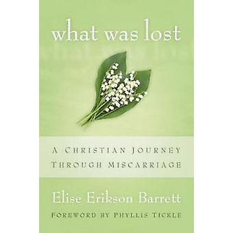 What Was Lost A Christian Journey Through Miscarriage by Barrett & Elise Erikson